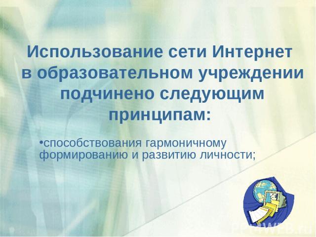 Использование сети Интернет в образовательном учреждении подчинено следующим принципам: способствования гармоничному формированию и развитию личности;