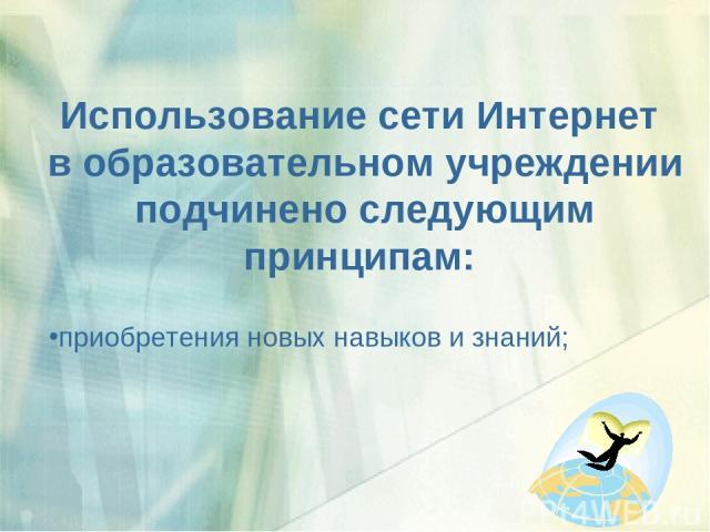 Использование сети Интернет в образовательном учреждении подчинено следующим принципам: приобретения новых навыков и знаний;