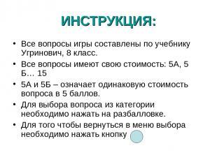 ИНСТРУКЦИЯ: Все вопросы игры составлены по учебнику Угринович, 8 класс. Все вопр