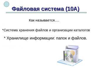 Файловая система (10А) *Система хранения файлов и организации каталогов * Хранил