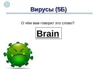 Вирусы (5Б) Brain О чём вам говорит это слово?
