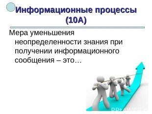 Информационные процессы (10А) Мера уменьшения неопределенности знания при получе
