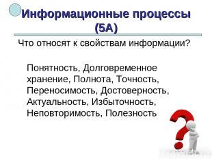 Информационные процессы (5А) Понятность, Долговременное хранение, Полнота, Точно