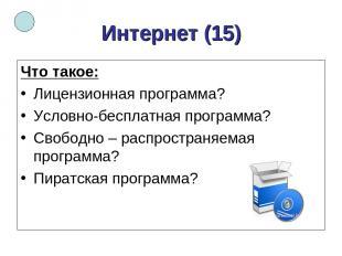 Интернет (15) Что такое: Лицензионная программа? Условно-бесплатная программа? С