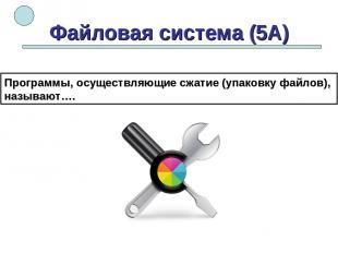Файловая система (5А) Программы, осуществляющие сжатие (упаковку файлов), называ