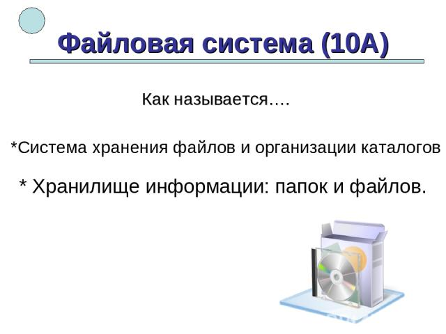 Файловая система (10А) *Система хранения файлов и организации каталогов * Хранилище информации: папок и файлов. Как называется….