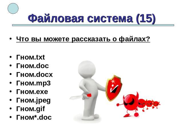 Файловая система (15) Что вы можете рассказать о файлах? Гном.txt Гном.doc Гном.docx Гном.mp3 Гном.exe Гном.jpeg Гном.gif Гном*.doc