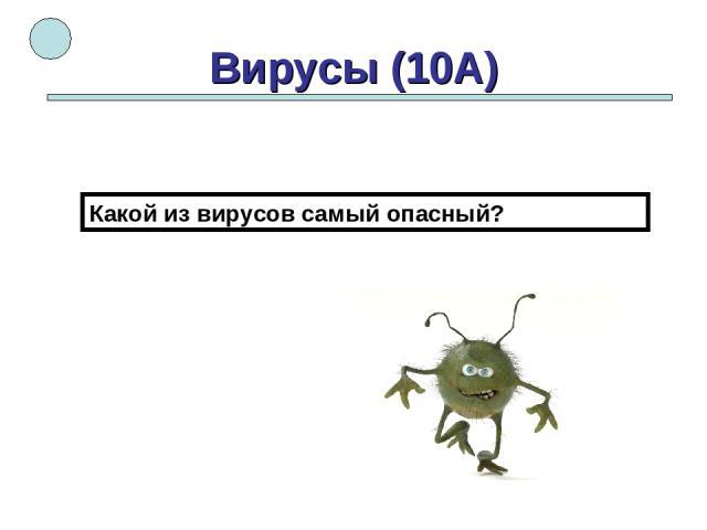 Вирусы (10А) Какой из вирусов самый опасный?