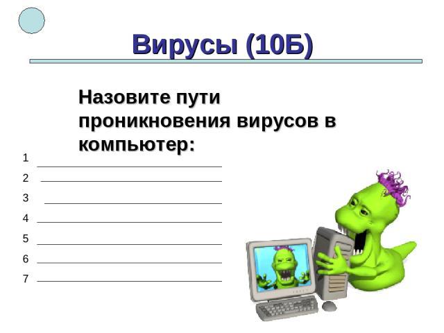 Вирусы (10Б) 1 2 3 4 5 6 7 Назовите пути проникновения вирусов в компьютер: