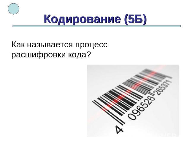 Кодирование (5Б) Как называется процесс расшифровки кода?