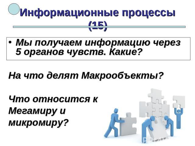 Информационные процессы (15) Мы получаем информацию через 5 органов чувств. Какие? На что делят Макрообъекты? Что относится к Мегамиру и микромиру?