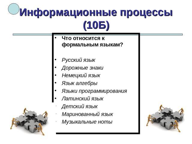 Информационные процессы (10Б) Что относится к формальным языкам? Русский язык Дорожные знаки Немецкий язык Язык алгебры Языки программирования Латинский язык Детский язык Маринованный язык Музыкальные ноты