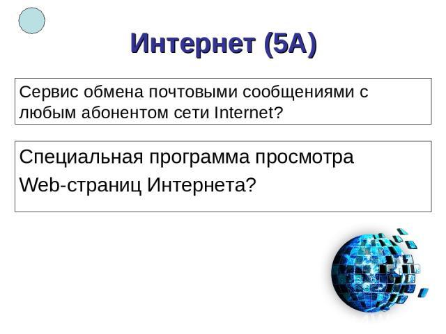 Интернет (5А) Специальная программа просмотра Web-страниц Интернета? Сервис обмена почтовыми сообщениями с любым абонентом сети Internet?