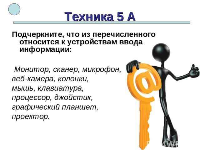 Техника 5 А Подчеркните, что из перечисленного относится к устройствам ввода информации: Монитор, сканер, микрофон, веб-камера, колонки, мышь, клавиатура, процессор, джойстик, графический планшет, проектор.