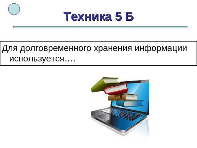 Техника 5 Б Для долговременного хранения информации используется….