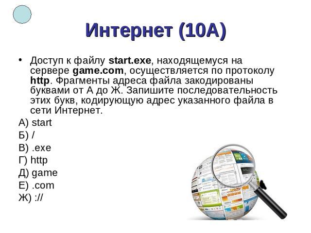 Интернет (10А) Доступ к файлуstart.exe, находящемуся на сервереgame.com, осуществляется по протоколу http. Фрагменты адреса файла закодированы буквами от А до Ж. Запишите последовательность этих букв, кодирующую адрес указанного файла в сети Интер…