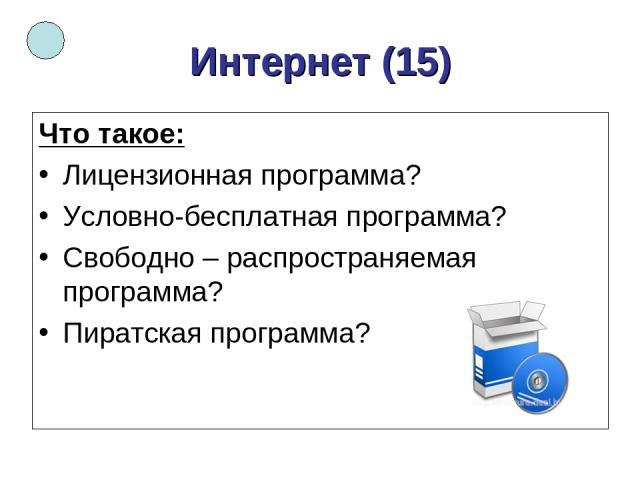 Интернет (15) Что такое: Лицензионная программа? Условно-бесплатная программа? Свободно – распространяемая программа? Пиратская программа?