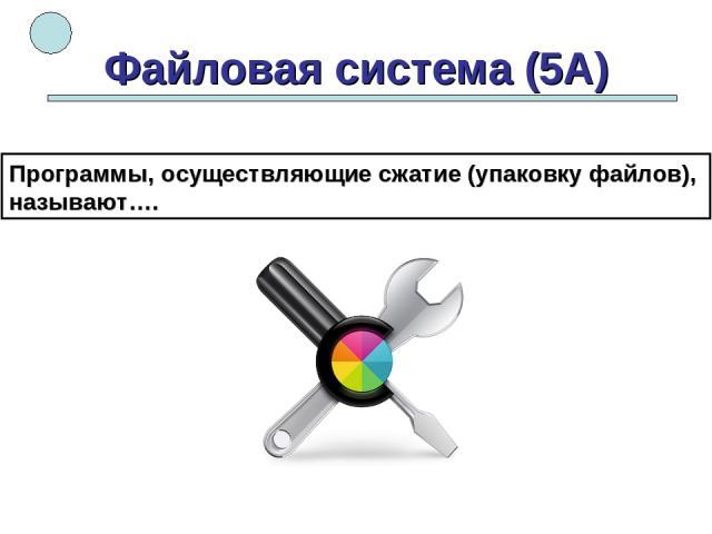 Файловая система (5А) Программы, осуществляющие сжатие (упаковку файлов), называют….