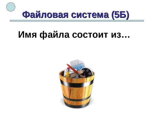Файловая система (5Б) Имя файла состоит из…