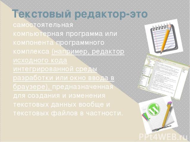 Текстовый редактор-это самостоятельная компьютерная программа или компонента программного комплекса (например, редактор исходного кода интегрированной среды разработки или окно ввода в браузере), предназначенная для создания и изменения текстовых да…
