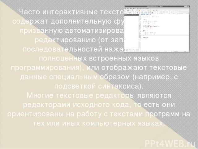 Часто интерактивные текстовые редакторы содержат дополнительную функциональность, призванную автоматизировать действия по редактированию (от записываемых последовательностей нажатий клавиш до полноценных встроенных языков программирования), или отоб…