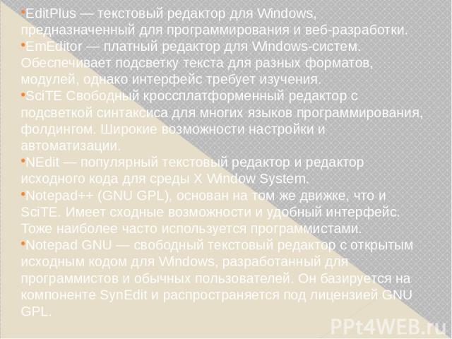 EditPlus— текстовый редактор для Windows, предназначенный для программирования и веб-разработки. EmEditor— платный редактор для Windows-систем. Обеспечивает подсветку текста для разных форматов, модулей, однако интерфейс требует изучения. SciTE Св…