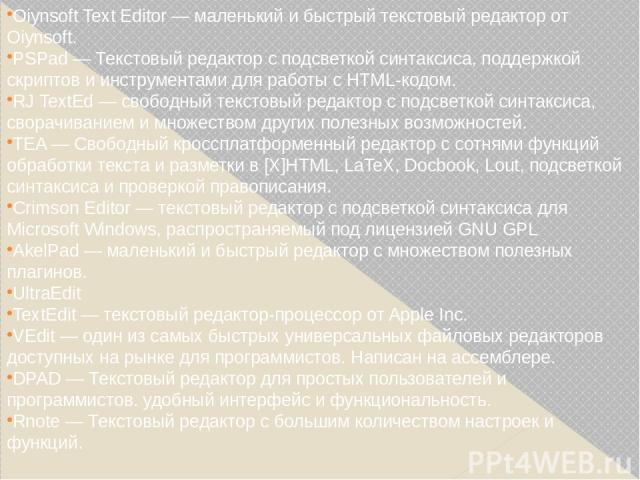 Oiynsoft Text Editor — маленький и быстрый текстовый редактор от Oiynsoft. PSPad— Текстовый редактор с подсветкой синтаксиса, поддержкой скриптов и инструментами для работы с HTML-кодом. RJ TextEd— свободный текстовый редактор с подсветкой синтакс…
