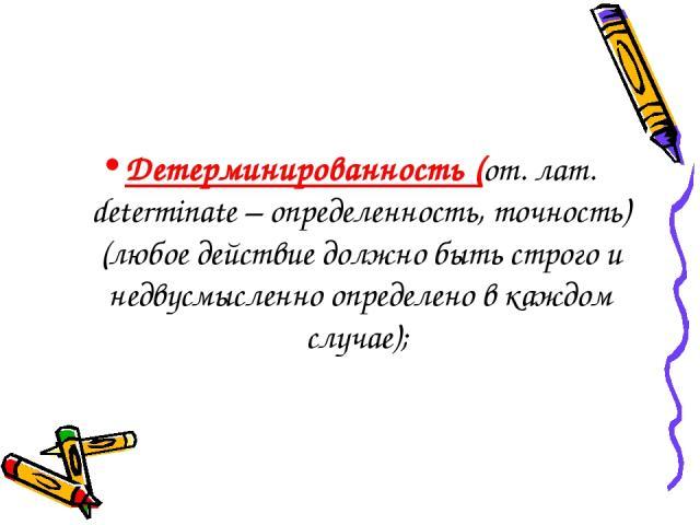 Детерминированность(от. лат. determinate – определенность, точность) (любое действие должно быть строго и недвусмысленно определено в каждом случае);
