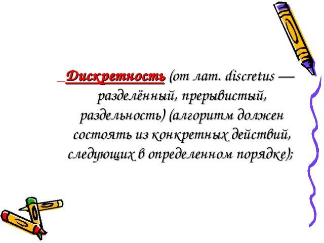 Дискретность(от лат. discretus — разделённый, прерывистый, раздельность) (алгоритм должен состоять из конкретных действий, следующих в определенном порядке);