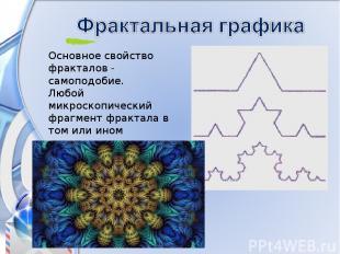 Основное свойство фракталов - самоподобие. Любой микроскопический фрагмент фракт