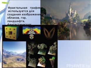 Фрактальная графика используется для создания изображений облаков, гор, ландш