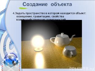 4.Задать пространство в котором находится объект: освещение, гравитацию, свойств