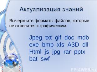 Вычеркните форматы файлов, которые не относятся к графическим: * Jpeg txt gif do
