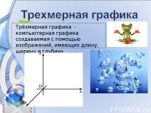 Трёхмерная графика - компьютерная графика создаваемая с помощью изображений, име