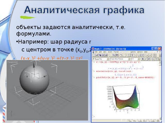 объекты задаются аналитически, т.е. формулами. Например: шар радиуса r с центром в точке (x0,y0,z0 ): (x-x0)2 +(y-y0)2 +(z-z0)2 =r2