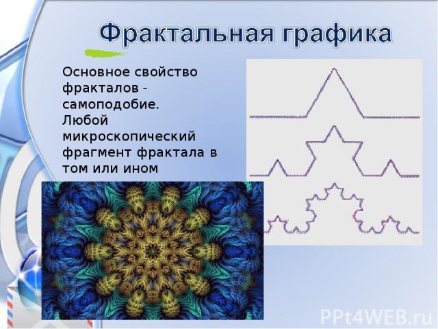 Основное свойство фракталов - самоподобие. Любой микроскопический фрагмент фрактала в том или ином отношении воспроизводит его глобальную структуру.