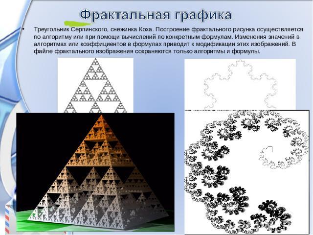 Треугольник Серпинского, снежинка Коха. Построение фрактального рисунка осуществляется по алгоритму или при помощи вычислений по конкретным формулам. Изменения значений в алгоритмах или коэффициентов в формулах приводит к модификации этих изображени…