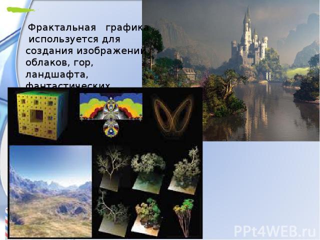 Фрактальная графика используется для создания изображений облаков, гор, ландшафта, фантастических пейзажей.