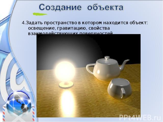 4.Задать пространство в котором находится объект: освещение, гравитацию, свойства взаимодействующих поверхностей.
