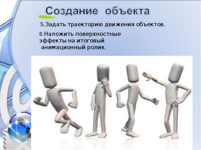 5.Задать траекторию движения объектов. 6.Наложить поверхностные эффекты на итоговый анимационный ролик.