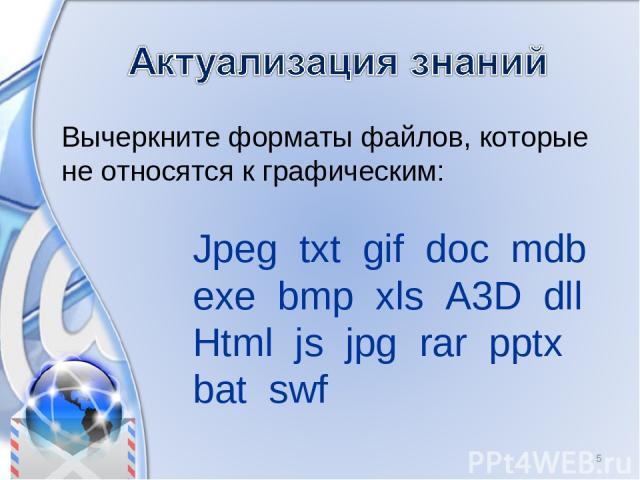 Вычеркните форматы файлов, которые не относятся к графическим: * Jpeg txt gif doc mdb exe bmp xls A3D dll Html js jpg rar pptx bat swf