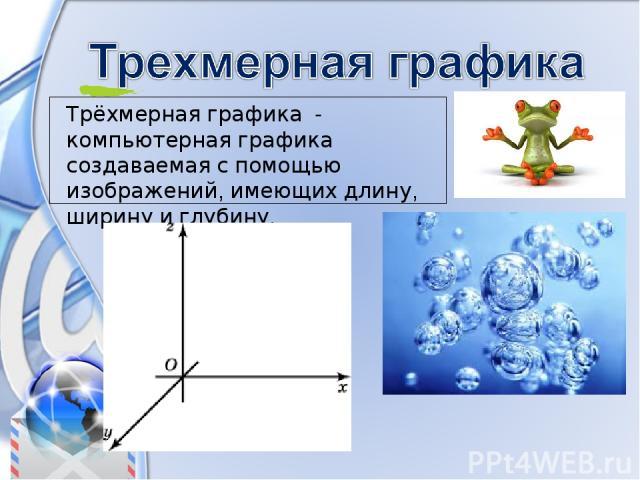 Трёхмерная графика - компьютерная графика создаваемая с помощью изображений, имеющих длину, ширину и глубину.