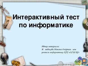 Интерактивный тест по информатике Автор материала: Жұмабекова Айжана Өміржанқызы