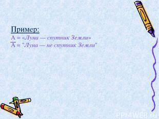 """Пример: А = «Луна — спутник Земли» А = """"Луна — не спутник Земли"""""""