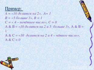 Пример: А = «10 делится на 2», А= 1 В = «5 больше 3», В = 1 С = « 4 – нечётное ч