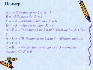 А = «10 делится на 2», А= 1 В = «5 больше 3», В = 1 С = « 4 – нечётное число», С