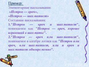 Пример: Элементарные высказывания: «Петров — врач», «Петров — шахматист» Составн