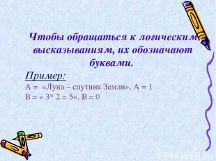 Чтобы обращаться к логическим высказываниям, их обозначают буквами. Пример: А =