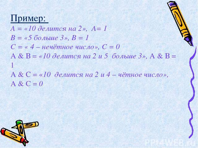 Пример: А = «10 делится на 2», А= 1 В = «5 больше 3», В = 1 С = « 4 – нечётное число», С = 0 А & В = «10 делится на 2 и 5 больше 3», А & В = 1 А & С = «10 делится на 2 и 4 – чётное число», А & С = 0