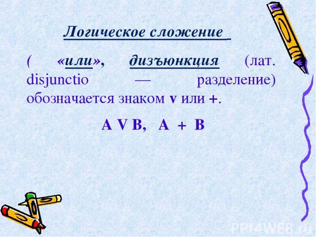 Логическое сложение  ( «или», дизъюнкция (лат. disjunctio — разделение) обозначается знаком v или +. А V В, А + В
